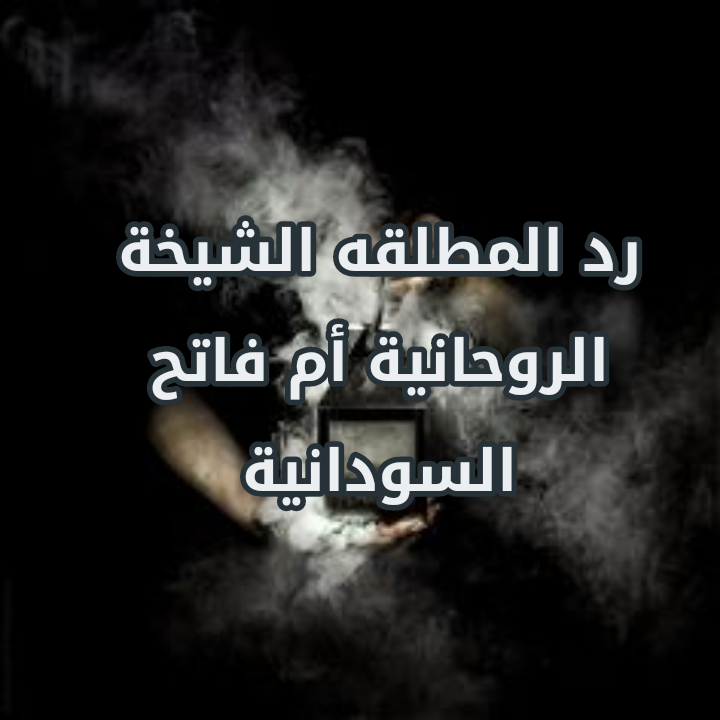 رد المطلقة الشيخة الروحانية ام فاتح